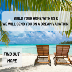 Build your home with us & we will send you on a dream vacation!